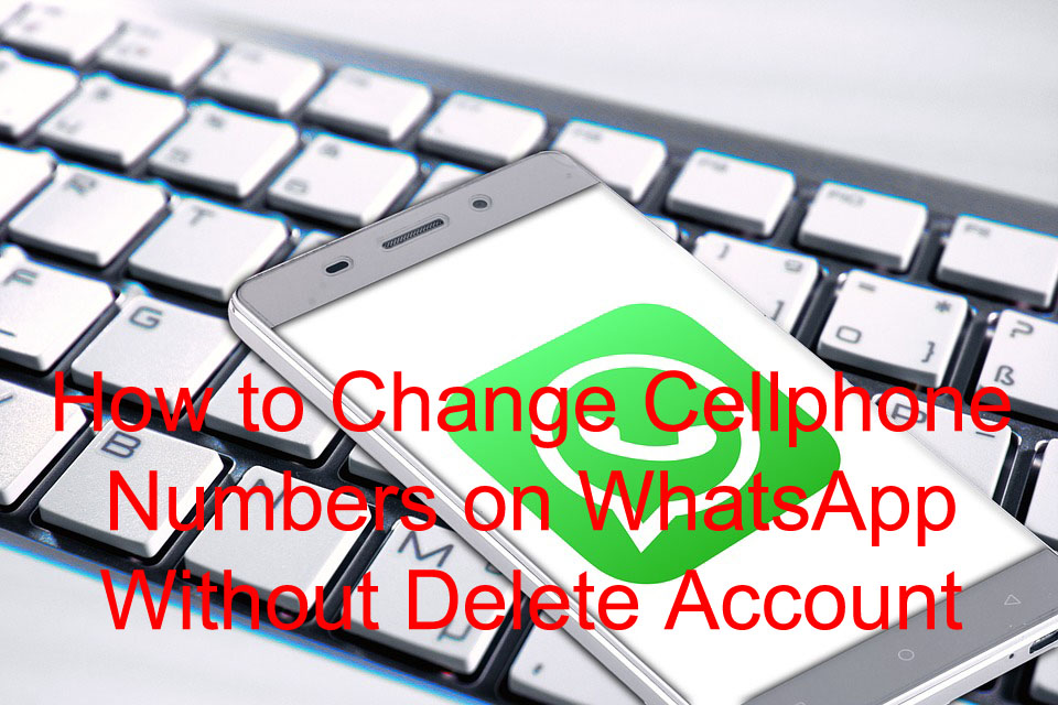 How to Change Cellphone Numbers on WhatsApp Without Delete Account for Android and iOS