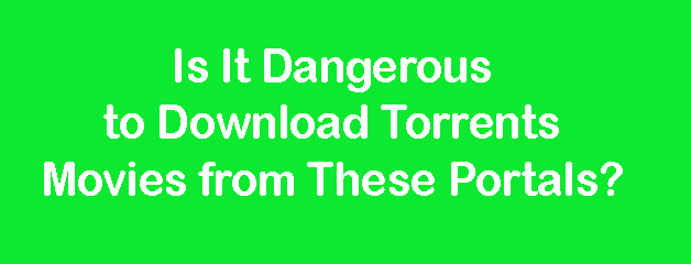 Is It Dangerous to Download Torrents Movies from These Portals?